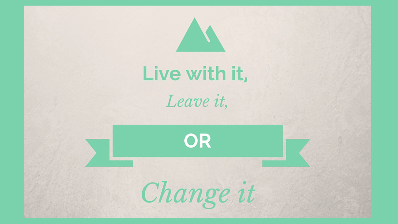 Live with It, Leave It, Change It