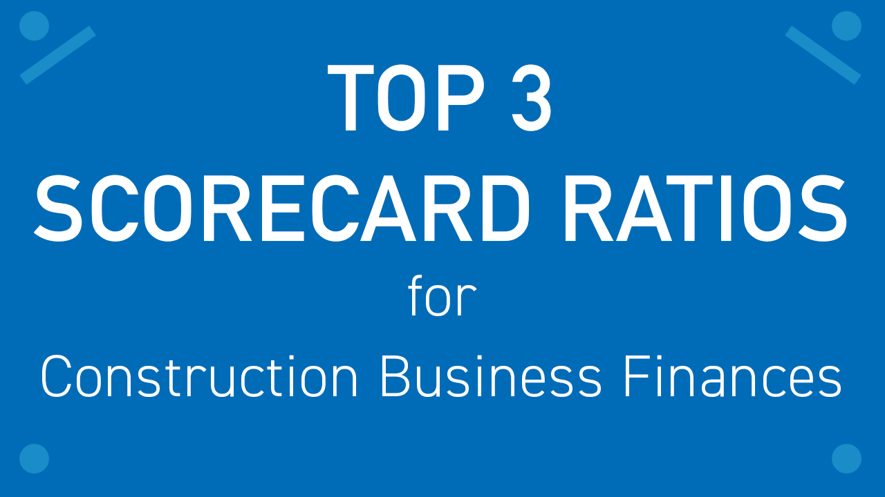 Top 3 Scorecard Ratios for Construction Business Finances