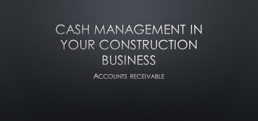 Cash Management In Your Construction Business – Accounts Receivable