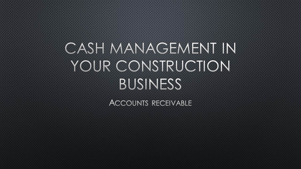 Cash Management in Your Construction Business: Accounts Receivable