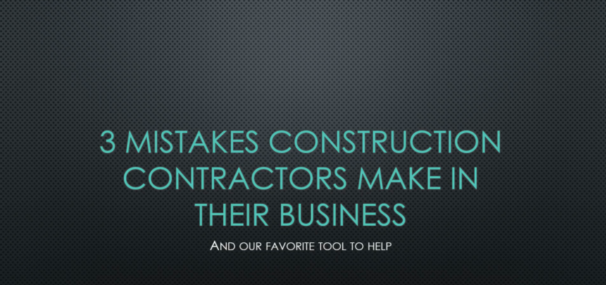 3 Mistakes Construction Contractors Make–And a Tool to Help